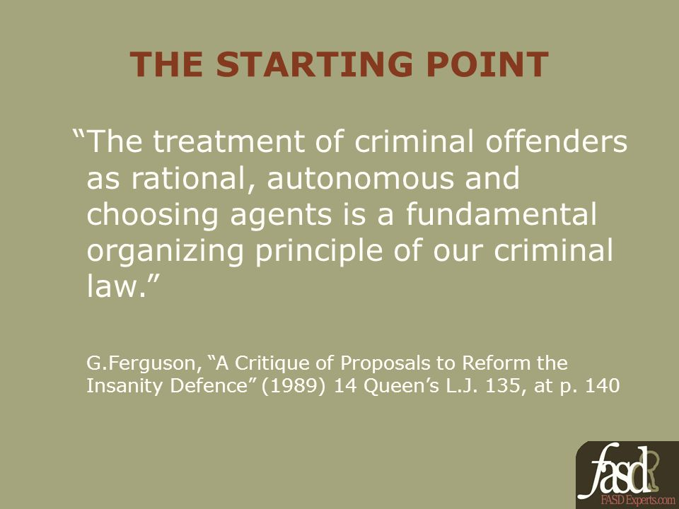 THE STARTING POINT The treatment of criminal offenders as rational, autonomous and choosing agents is a fundamental organizing principle of our criminal law.