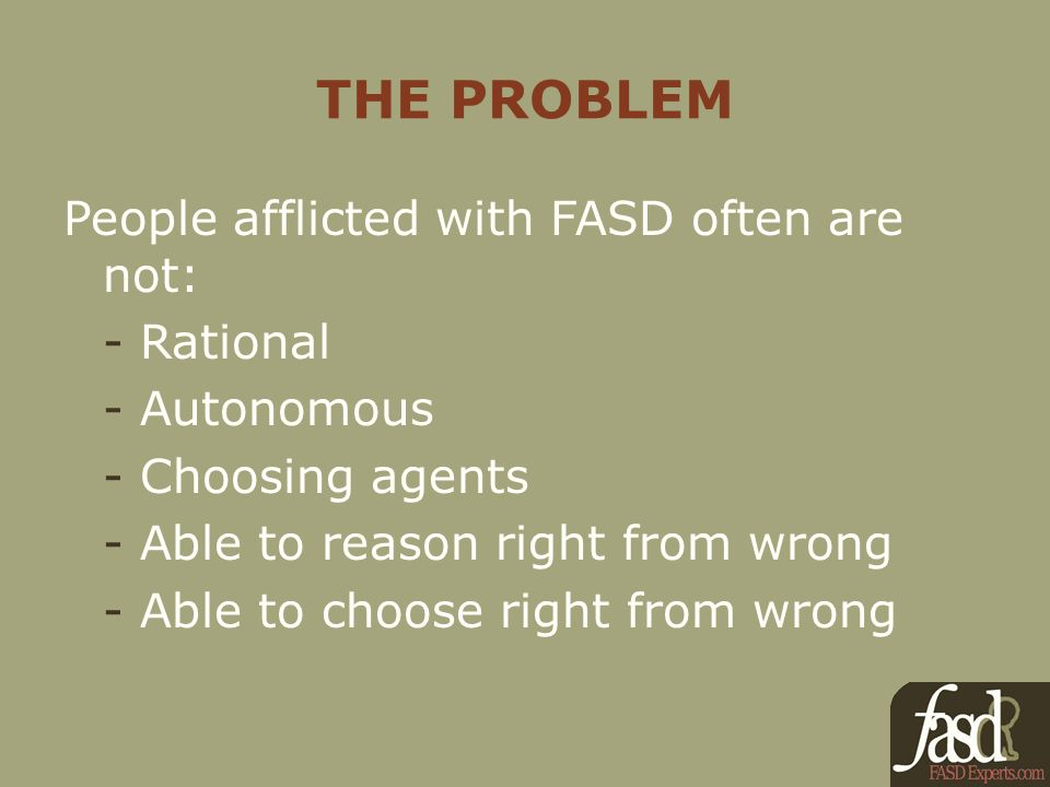 THE PROBLEM People afflicted with FASD often are not: - Rational - Autonomous - Choosing agents - Able to reason right from wrong - Able to choose right from wrong