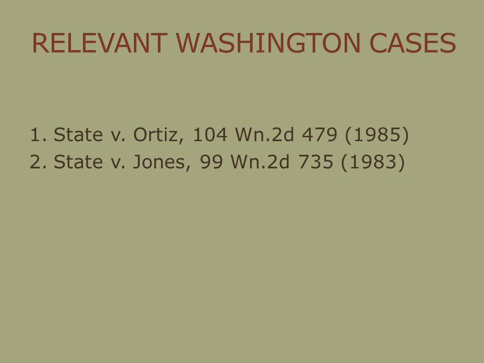 1.State v. Ortiz, 104 Wn.2d 479 (1985) 2.State v. Jones, 99 Wn.2d 735 (1983)