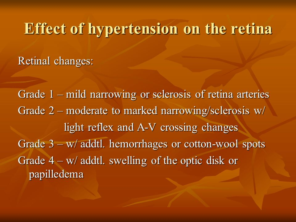 Effect of hypertension on the retina Retinal changes: Grade 1 – mild narrowing or sclerosis of retina arteries Grade 2 – moderate to marked narrowing/