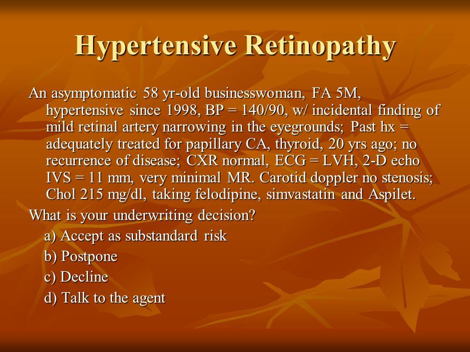 Hypertensive Retinopathy An asymptomatic 58 yr-old businesswoman, FA 5M, hypertensive since 1998, BP = 140/90, w/ incidental finding of mild retinal a