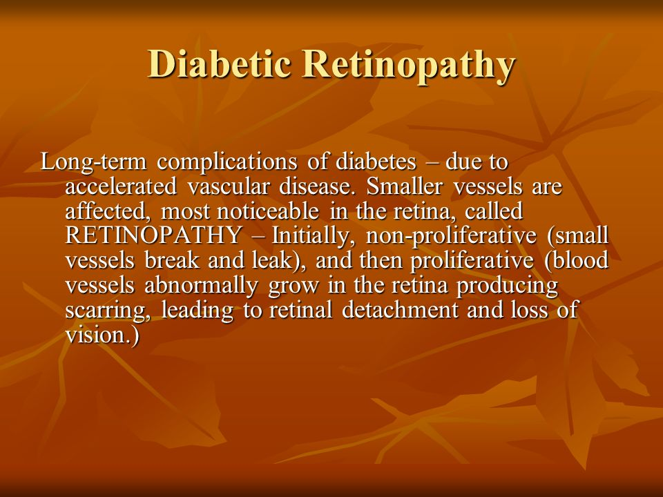 Diabetic Retinopathy Long-term complications of diabetes – due to accelerated vascular disease. Smaller vessels are affected, most noticeable in the r