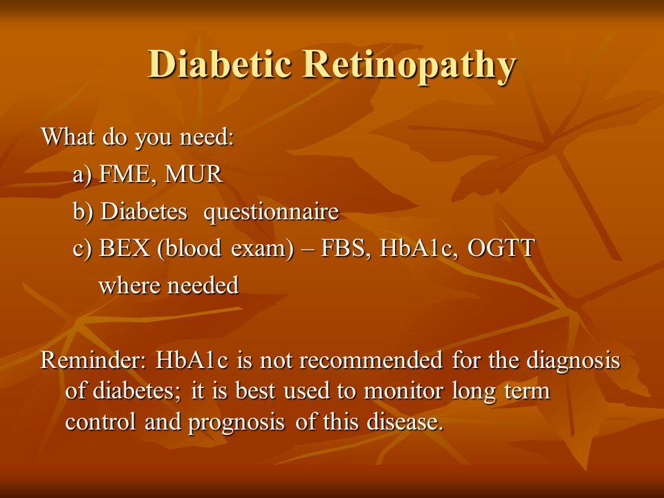 Diabetic Retinopathy What do you need: a) FME, MUR a) FME, MUR b) Diabetes questionnaire b) Diabetes questionnaire c) BEX (blood exam) – FBS, HbA1c, O
