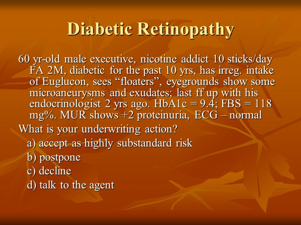 Diabetic Retinopathy 60 yr-old male executive, nicotine addict 10 sticks/day FA 2M, diabetic for the past 10 yrs, has irreg. intake of Euglucon, sees