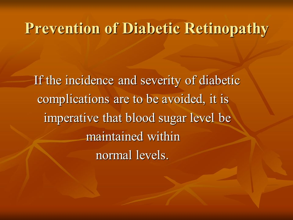 Prevention of Diabetic Retinopathy If the incidence and severity of diabetic If the incidence and severity of diabetic complications are to be avoided