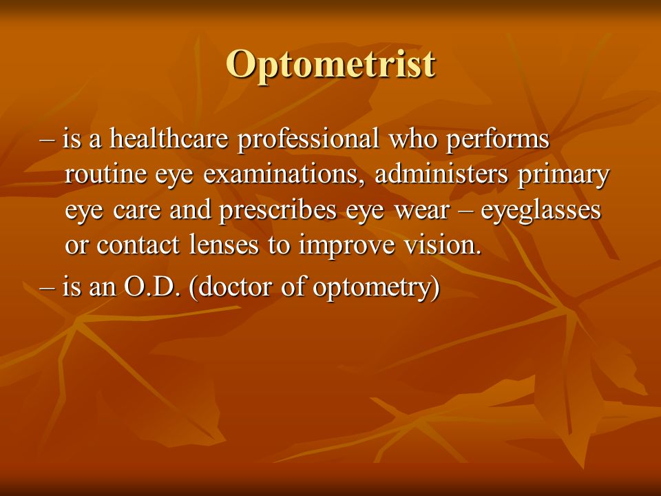 Optometrist – is a healthcare professional who performs routine eye examinations, administers primary eye care and prescribes eye wear – eyeglasses or