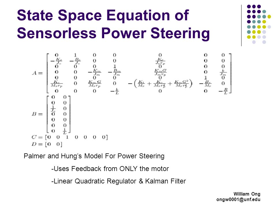 William Ong ongw0001@unf.edu State Space Equation of Sensorless Power Steering Palmer and Hungs Model For Power Steering -Uses Feedback from ONLY the motor -Linear Quadratic Regulator & Kalman Filter