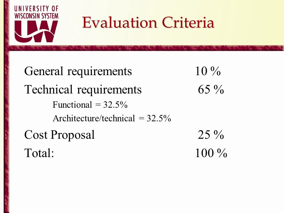 Evaluation Criteria Evaluation Criteria General requirements 10 % Technical requirements 65 % Functional = 32.5% Architecture/technical = 32.5% Cost P