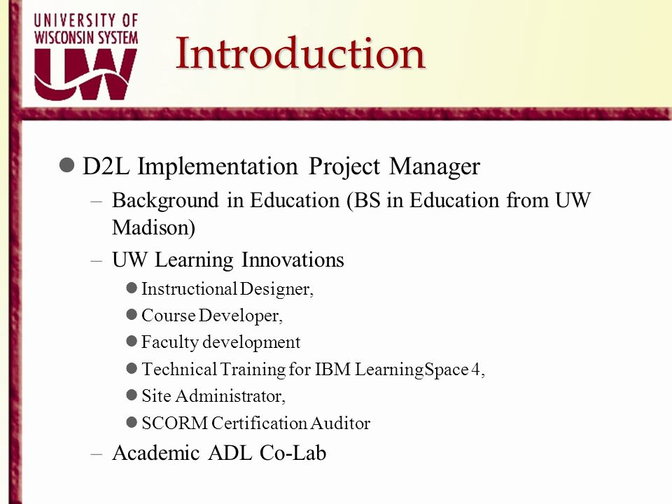 Introduction D2L Implementation Project Manager –Background in Education (BS in Education from UW Madison) –UW Learning Innovations Instructional Desi
