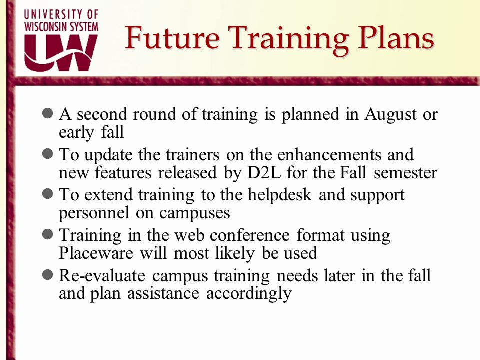 Future Training Plans A second round of training is planned in August or early fall To update the trainers on the enhancements and new features releas