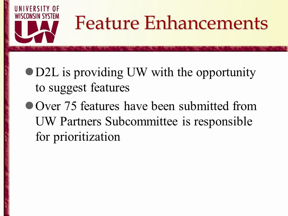 Feature Enhancements D2L is providing UW with the opportunity to suggest features Over 75 features have been submitted from UW Partners Subcommittee i