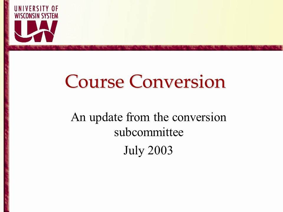 Course Conversion An update from the conversion subcommittee July 2003