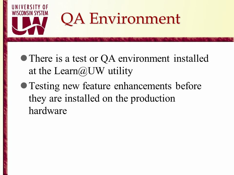 QA Environment There is a test or QA environment installed at the Learn@UW utility Testing new feature enhancements before they are installed on the p