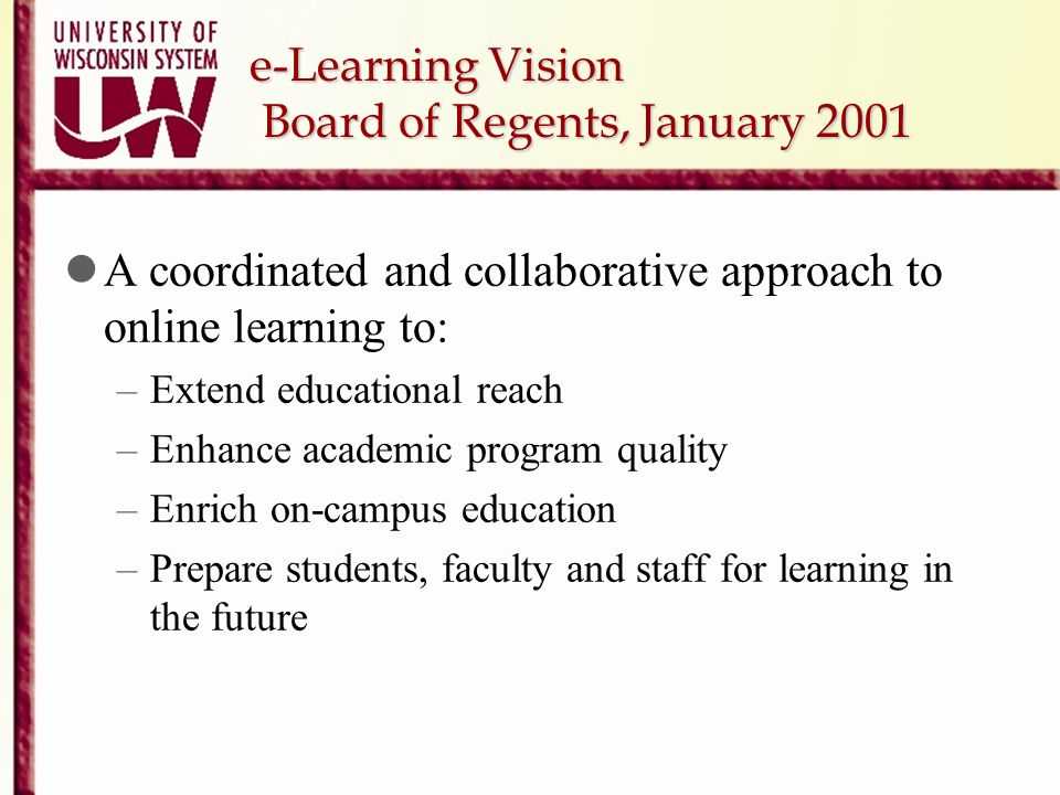e-Learning Vision Board of Regents, January 2001 A coordinated and collaborative approach to online learning to: –Extend educational reach –Enhance ac