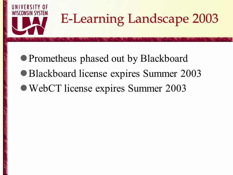 E-Learning Landscape 2003 Prometheus phased out by Blackboard Blackboard license expires Summer 2003 WebCT license expires Summer 2003