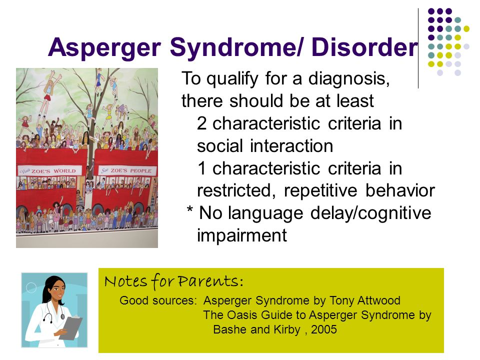 Asperger Syndrome/ Disorder To qualify for a diagnosis, there should be at least 2 characteristic criteria in social interaction 1 characteristic crit