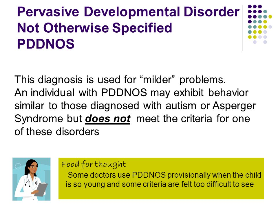 Pervasive Developmental Disorder Not Otherwise Specified PDDNOS This diagnosis is used for milder problems. An individual with PDDNOS may exhibit beha
