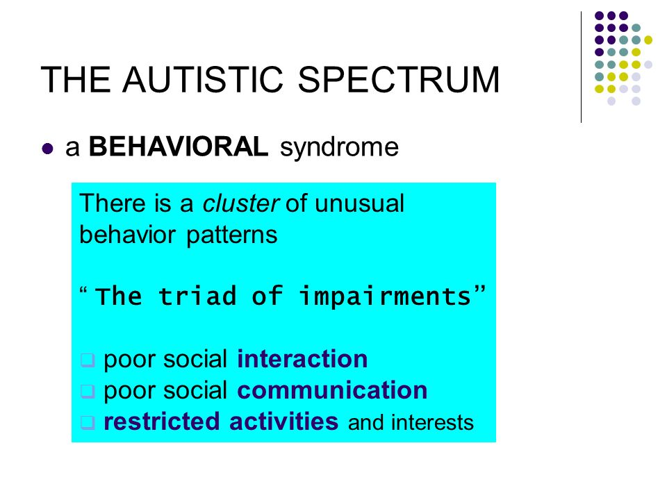 THE AUTISTIC SPECTRUM a BEHAVIORAL syndrome There is a cluster of unusual behavior patterns The triad of impairments poor social interaction poor soci