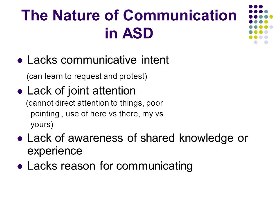 The Nature of Communication in ASD Lacks communicative intent (can learn to request and protest) Lack of joint attention (cannot direct attention to t