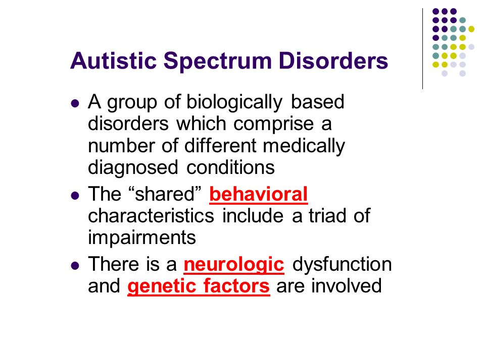 Autistic Spectrum Disorders A group of biologically based disorders which comprise a number of different medically diagnosed conditions The shared beh