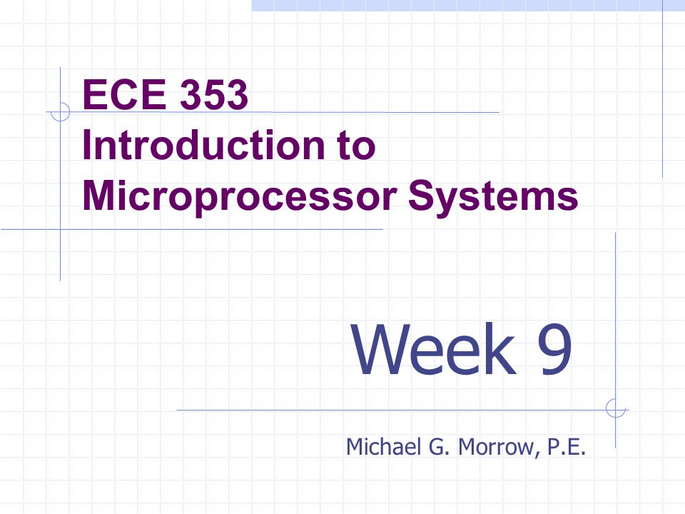 ECE 353 Introduction to Microprocessor Systems Michael G. Morrow, P.E. Week 9