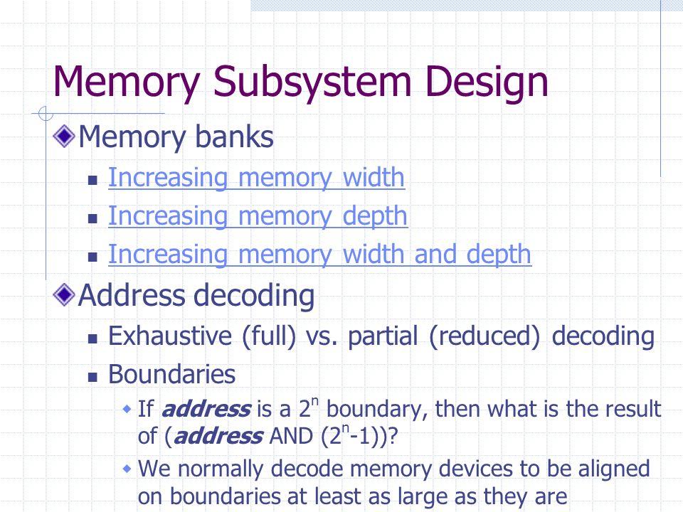 Memory Subsystem Design Memory banks Increasing memory width Increasing memory depth Increasing memory width and depth Address decoding Exhaustive (fu