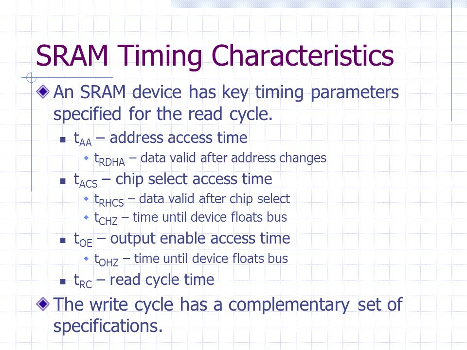 SRAM Timing Characteristics An SRAM device has key timing parameters specified for the read cycle. t AA – address access time t RDHA – data valid afte