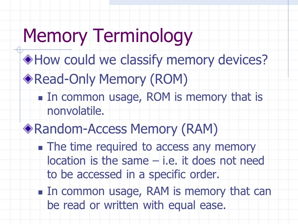 Memory Terminology How could we classify memory devices? Read-Only Memory (ROM) In common usage, ROM is memory that is nonvolatile. Random-Access Memo