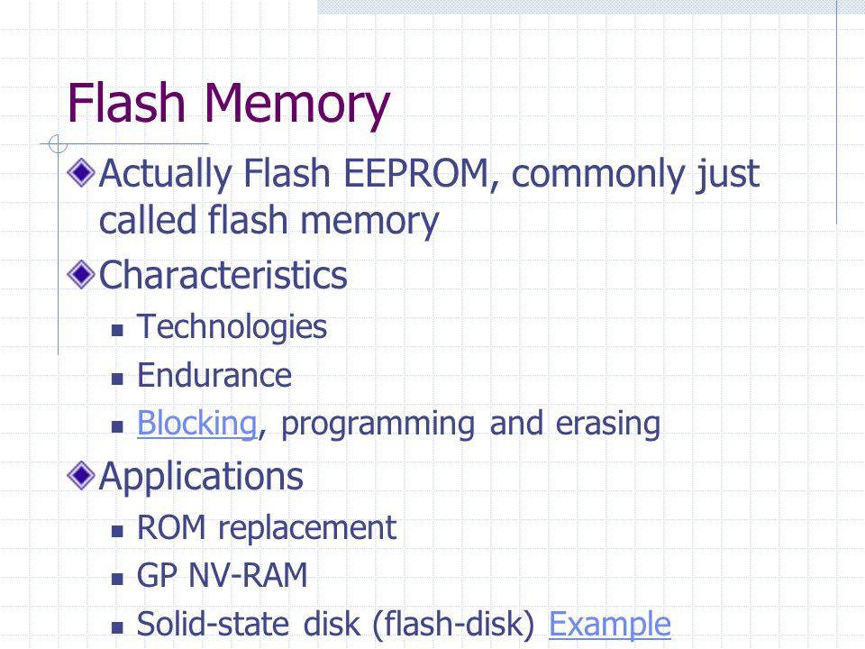 Flash Memory Actually Flash EEPROM, commonly just called flash memory Characteristics Technologies Endurance Blocking, programming and erasing Blockin
