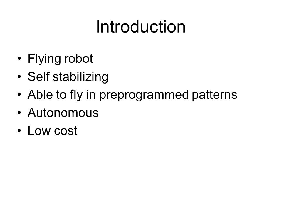 Introduction Flying robot Self stabilizing Able to fly in preprogrammed patterns Autonomous Low cost