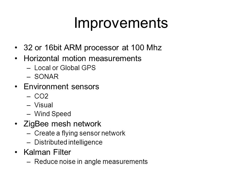 Improvements 32 or 16bit ARM processor at 100 Mhz Horizontal motion measurements –Local or Global GPS –SONAR Environment sensors –CO2 –Visual –Wind Speed ZigBee mesh network –Create a flying sensor network –Distributed intelligence Kalman Filter –Reduce noise in angle measurements