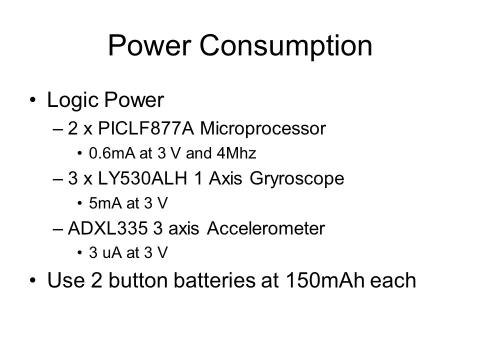Power Consumption Logic Power –2 x PICLF877A Microprocessor 0.6mA at 3 V and 4Mhz –3 x LY530ALH 1 Axis Gryroscope 5mA at 3 V –ADXL335 3 axis Accelerometer 3 uA at 3 V Use 2 button batteries at 150mAh each