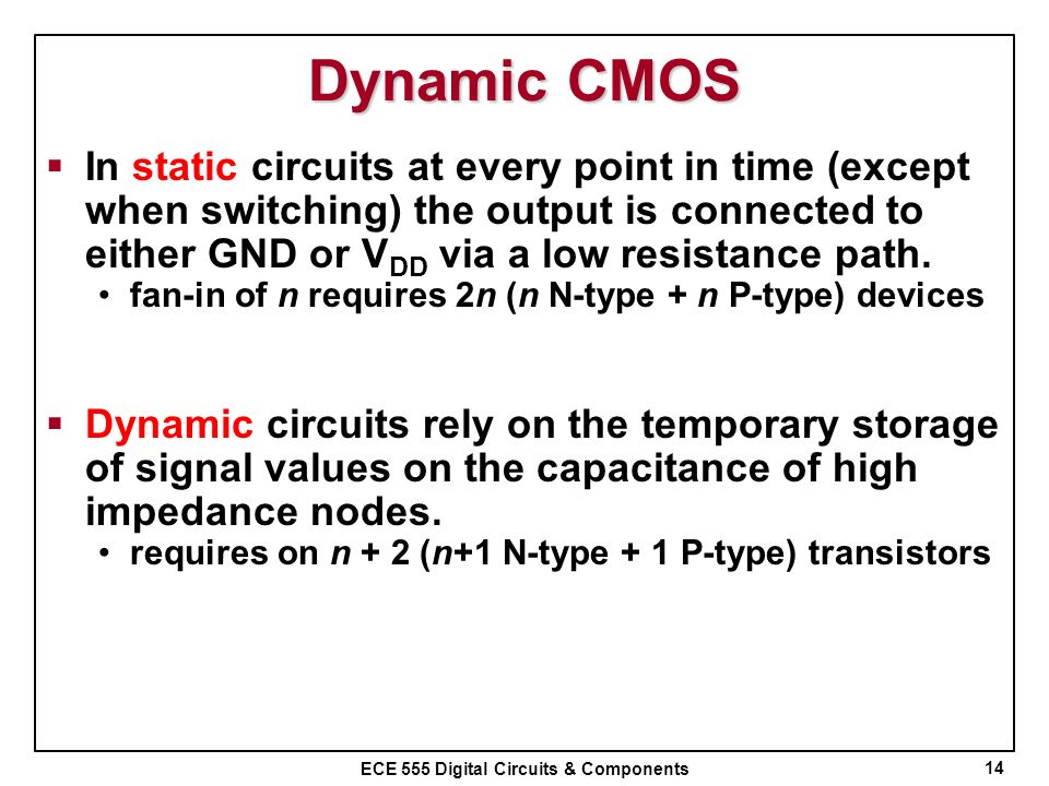 ECE 555 Digital Circuits & Components Dynamic CMOS In static circuits at every point in time (except when switching) the output is connected to either