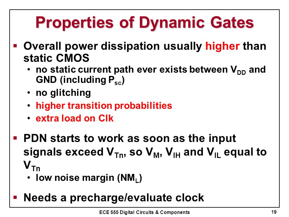 ECE 555 Digital Circuits & Components Properties of Dynamic Gates Overall power dissipation usually higher than static CMOS no static current path eve