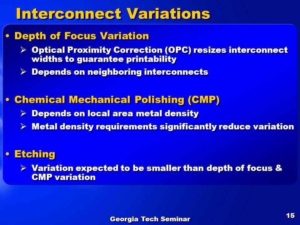 Georgia Tech Seminar 15 Interconnect Variations Depth of Focus Variation Optical Proximity Correction (OPC) resizes interconnect widths to guarantee p