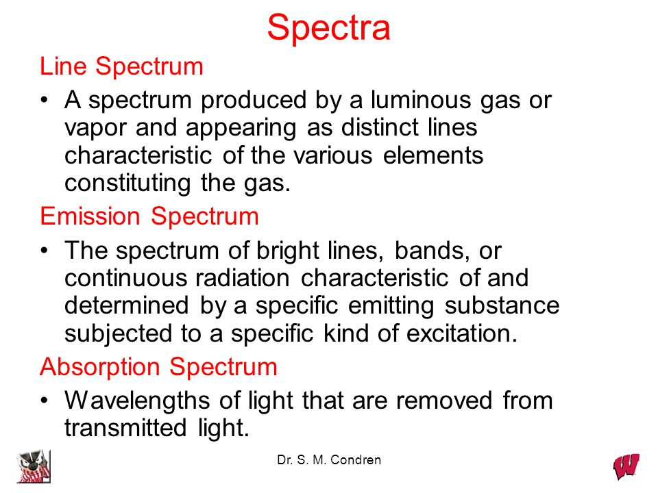 Dr. S. M. Condren Spectra Line Spectrum A spectrum produced by a luminous gas or vapor and appearing as distinct lines characteristic of the various e