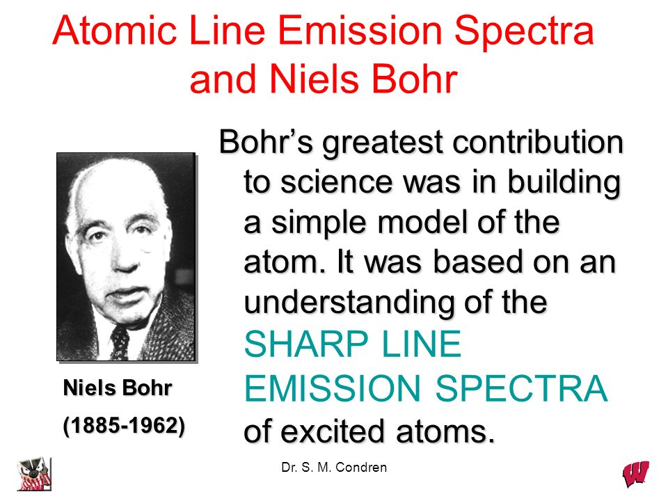 Dr. S. M. Condren Bohrs greatest contribution to science was in building a simple model of the atom. It was based on an understanding of the of excite