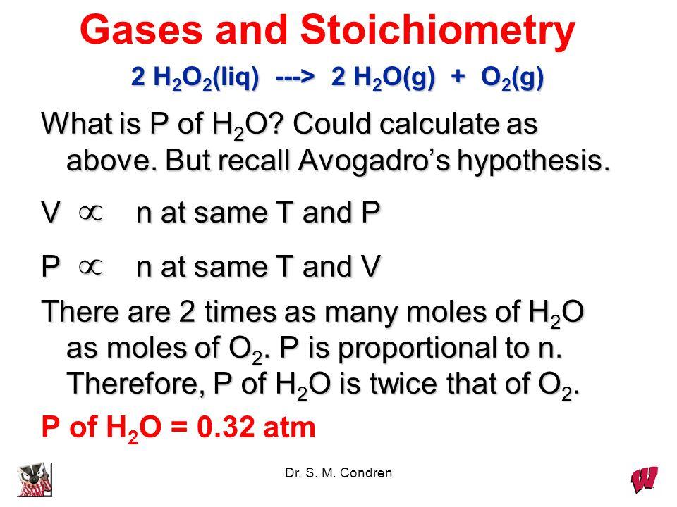 Dr. S. M. Condren Gases and Stoichiometry 2 H 2 O 2 (liq) ---> 2 H 2 O(g) + O 2 (g) Decompose 1.1 g of H 2 O 2 in a flask with a volume of 2.50 L. Wha