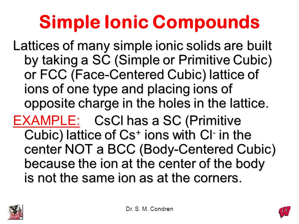 Dr. S. M. Condren Simple Ionic Compounds Lattices of many simple ionic solids are built by taking a SC (Simple or Primitive Cubic) or FCC (Face-Center
