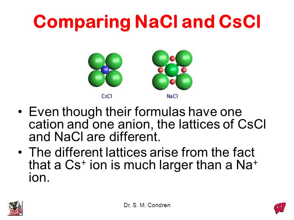 Dr. S. M. Condren Comparing NaCl and CsCl Even though their formulas have one cation and one anion, the lattices of CsCl and NaCl are different. The d