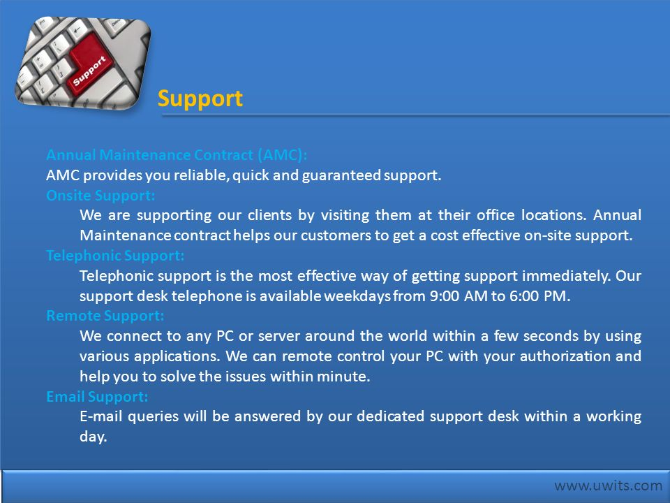 www.uwits.com Annual Maintenance Contract (AMC): AMC provides you reliable, quick and guaranteed support. Onsite Support: We are supporting our client