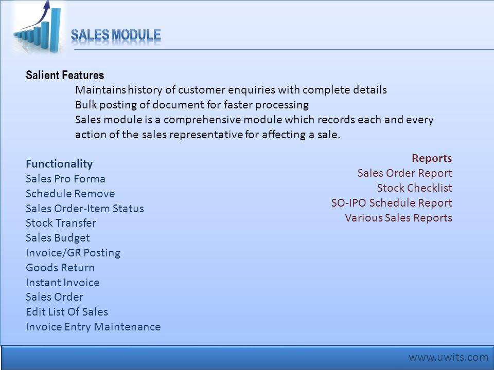 www.uwits.com Salient Features Maintains history of customer enquiries with complete details Bulk posting of document for faster processing Sales modu