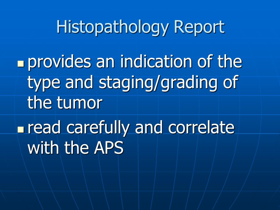 Histopathology Report provides an indication of the type and staging/grading of the tumor provides an indication of the type and staging/grading of the tumor read carefully and correlate with the APS read carefully and correlate with the APS