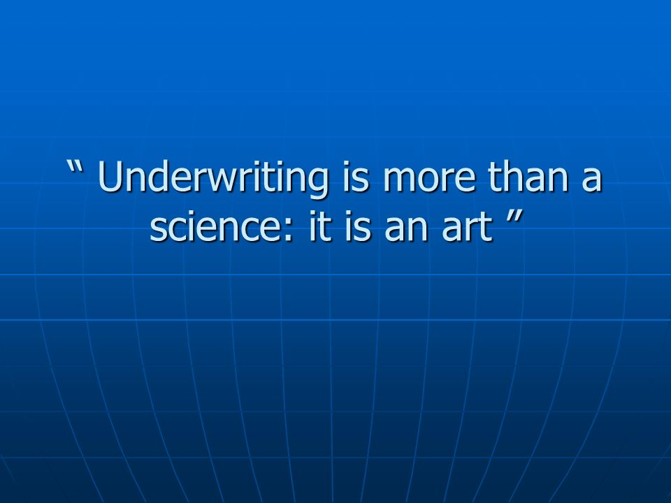 Underwriting is more than a science: it is an art Underwriting is more than a science: it is an art