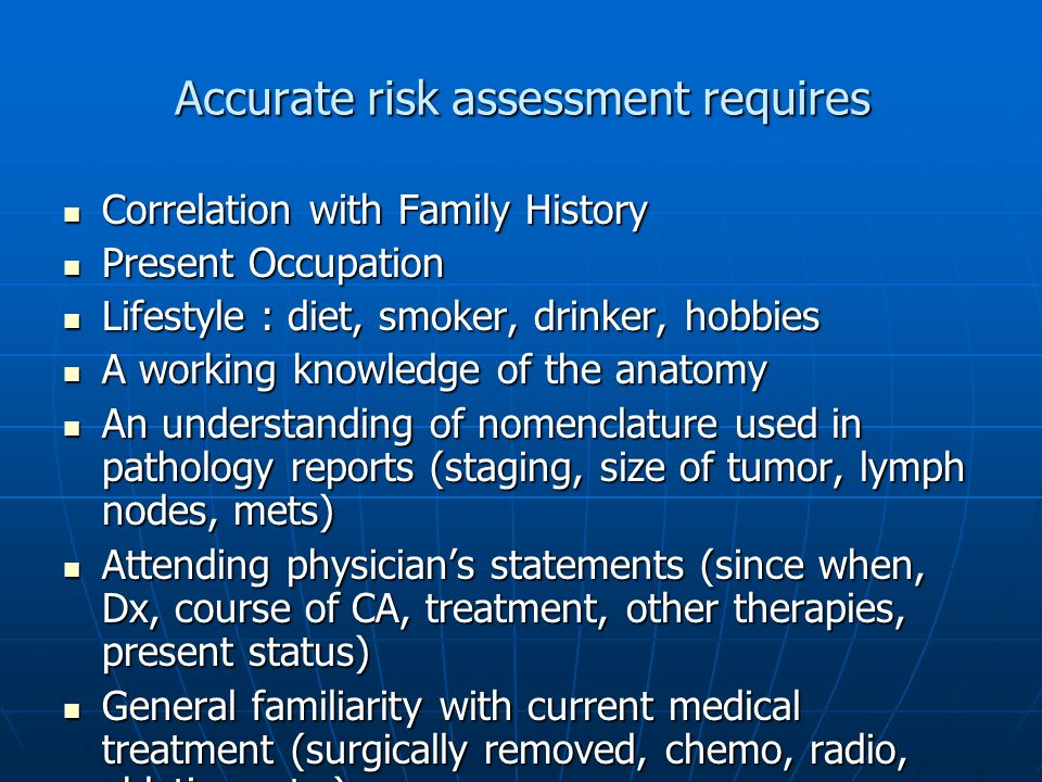 Accurate risk assessment requires Correlation with Family History Correlation with Family History Present Occupation Present Occupation Lifestyle : diet, smoker, drinker, hobbies Lifestyle : diet, smoker, drinker, hobbies A working knowledge of the anatomy A working knowledge of the anatomy An understanding of nomenclature used in pathology reports (staging, size of tumor, lymph nodes, mets) An understanding of nomenclature used in pathology reports (staging, size of tumor, lymph nodes, mets) Attending physicians statements (since when, Dx, course of CA, treatment, other therapies, present status) Attending physicians statements (since when, Dx, course of CA, treatment, other therapies, present status) General familiarity with current medical treatment (surgically removed, chemo, radio, ablation, etc.) General familiarity with current medical treatment (surgically removed, chemo, radio, ablation, etc.) Co-morbidities Co-morbidities