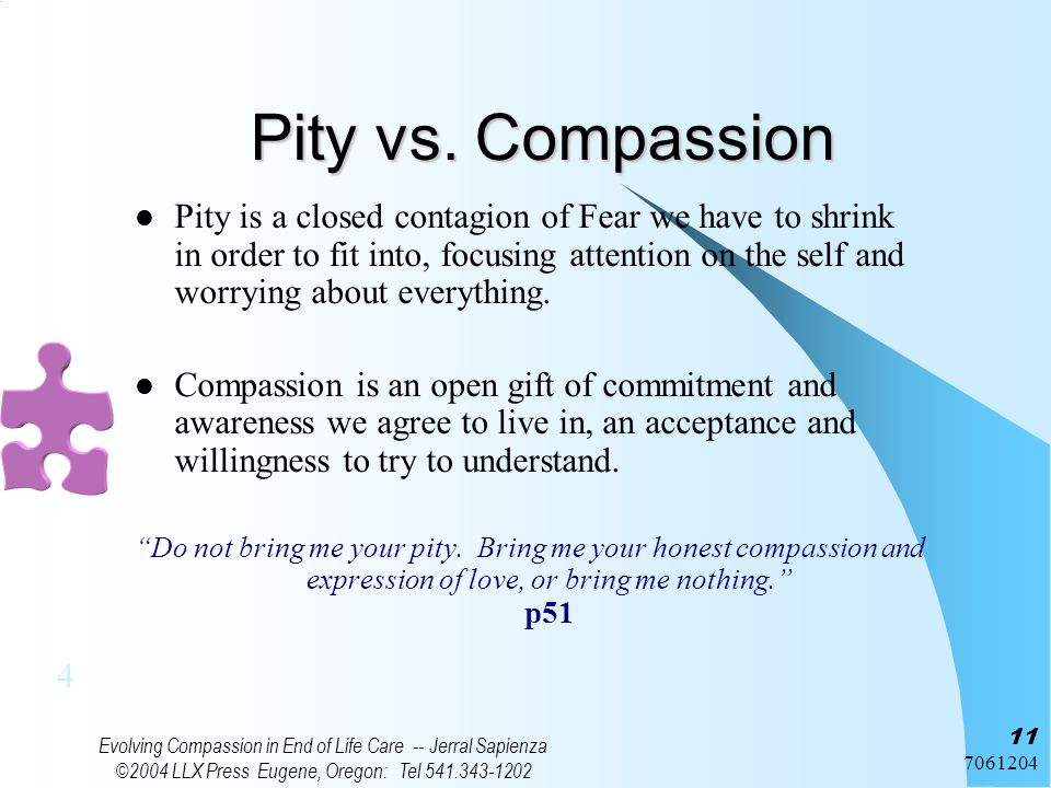 7061204 Evolving Compassion in End of Life Care -- Jerral Sapienza ©2004 LLX Press Eugene, Oregon: Tel 541.343-1202 11 Pity vs. Compassion Pity is a c