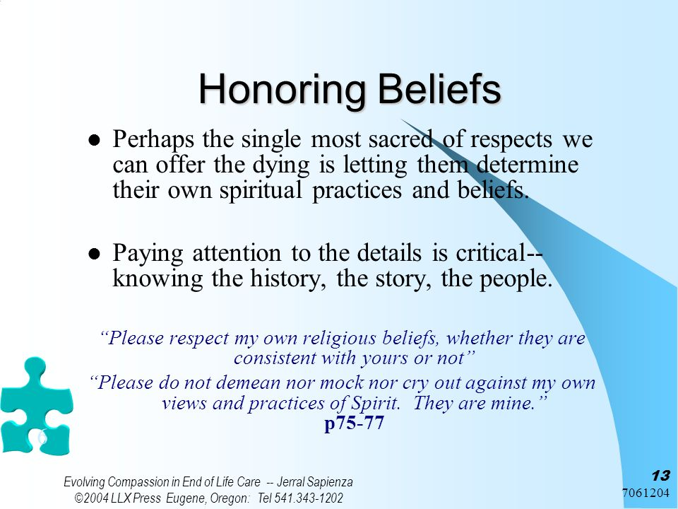 7061204 Evolving Compassion in End of Life Care -- Jerral Sapienza ©2004 LLX Press Eugene, Oregon: Tel 541.343-1202 13 Honoring Beliefs Perhaps the si