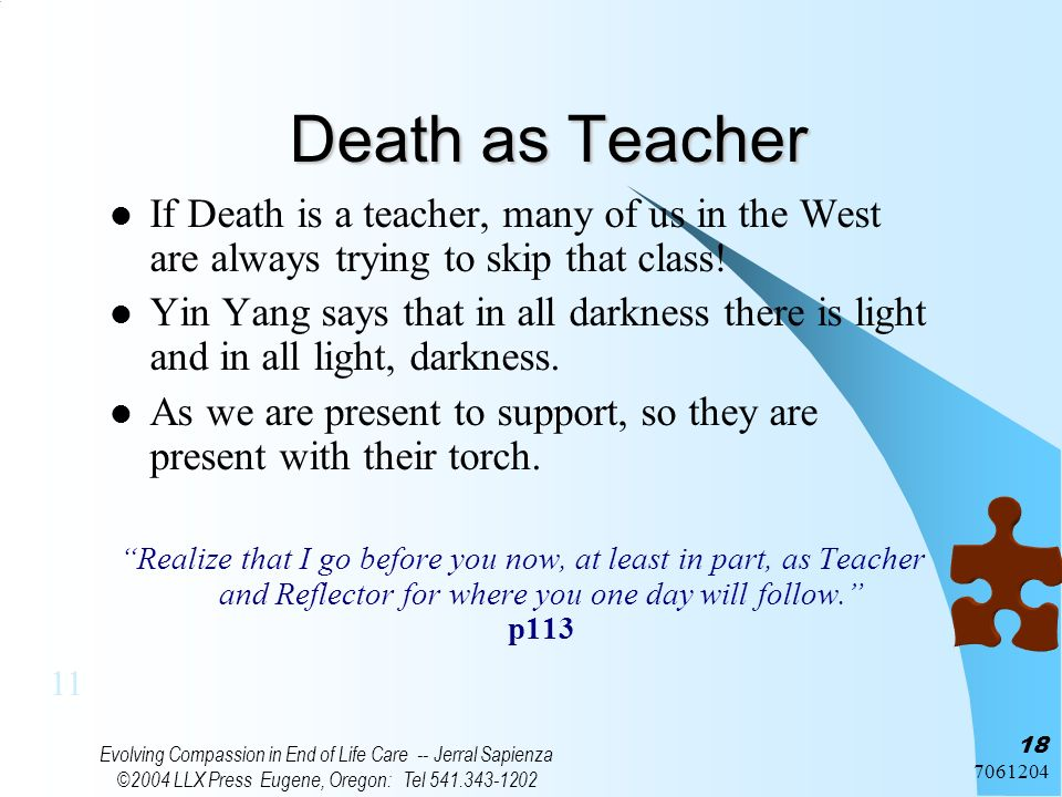 7061204 Evolving Compassion in End of Life Care -- Jerral Sapienza ©2004 LLX Press Eugene, Oregon: Tel 541.343-1202 18 Death as Teacher If Death is a