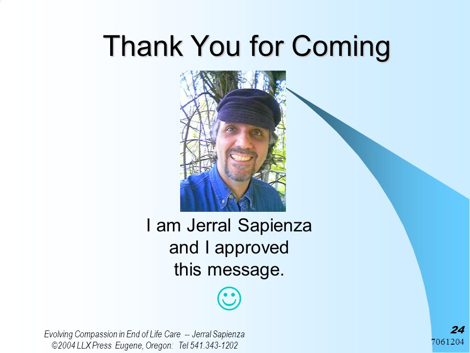7061204 Evolving Compassion in End of Life Care -- Jerral Sapienza ©2004 LLX Press Eugene, Oregon: Tel 541.343-1202 24 Thank You for Coming I am Jerra