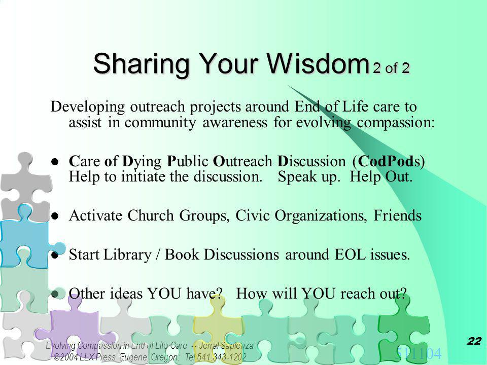 511104 Evolving Compassion in End of Life Care -- Jerral Sapienza ©2004 LLX Press Eugene, Oregon: Tel 541.343-1202 21 Once you Understand about Evolving Compassion… Share Your Wisdom; Touch Lives Sharing your Stories and Wisdom goes a long way to helping others discover the loving gift of Evolving Compassion in their lives.